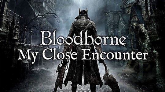 My Close Encounter With Bloodborne