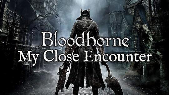 My Close Encounter With Bloodborne