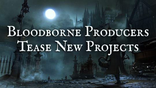 Bloodborne Producers Tease Ambitious Projects for 2017