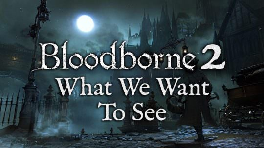Bloodborne 2: What We Want to See