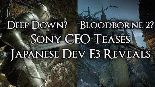 Bloodborne 2? Deep Down? – Sony CEO Teases Japanese Developer Game Reveals for E3