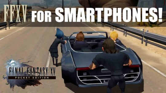 Final Fantasy XV: Pocket Edition for Smartphones and MORE!