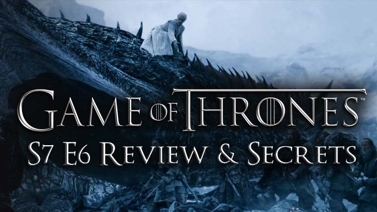 "Game Of Thrones S7 Ep 6 – ""Beyond the Wall"" Review & Secrets"