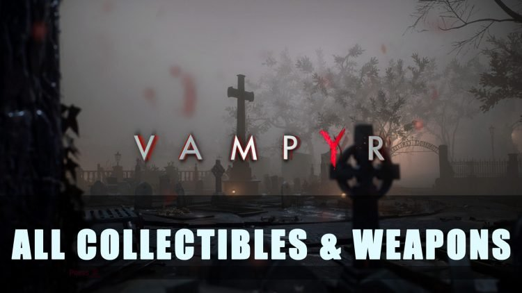 Vampyr: All Collectibles & Weapons Guide