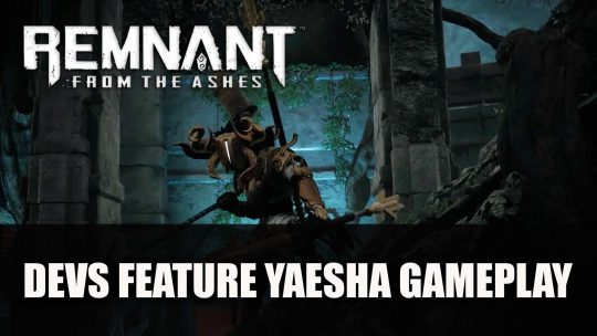 Gunfire Games Releases A Developer Let's Play For Remnant From The Ashes Featuring Yaesha